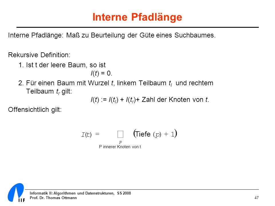 Informatik II: Algorithmen und Datenstrukturen, SS 2008 Prof. Dr. Thomas Ottmann47 Interne Pfadlänge Interne Pfadlänge: Maß zu Beurteilung der Güte ei
