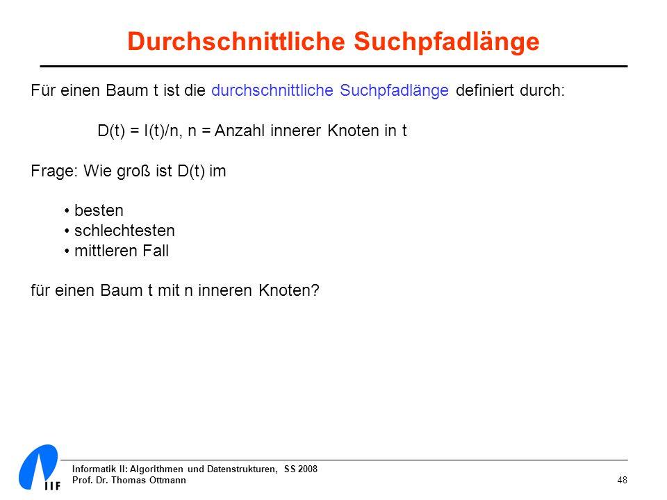 Informatik II: Algorithmen und Datenstrukturen, SS 2008 Prof. Dr. Thomas Ottmann48 Durchschnittliche Suchpfadlänge Für einen Baum t ist die durchschni
