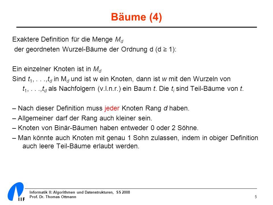 Informatik II: Algorithmen und Datenstrukturen, SS 2008 Prof. Dr. Thomas Ottmann5 Bäume (4) Exaktere Definition für die Menge M d der geordneten Wurze