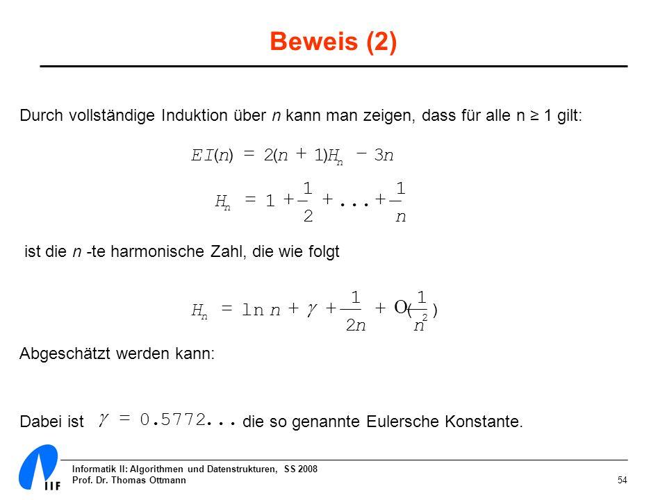 Informatik II: Algorithmen und Datenstrukturen, SS 2008 Prof. Dr. Thomas Ottmann54 Beweis (2) Durch vollständige Induktion über n kann man zeigen, das