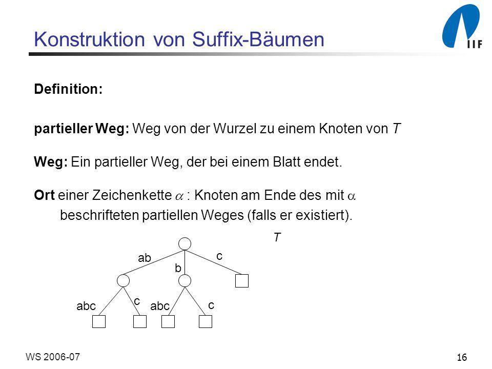 16WS 2006-07 Konstruktion von Suffix-Bäumen Definition: partieller Weg: Weg von der Wurzel zu einem Knoten von T Weg: Ein partieller Weg, der bei eine