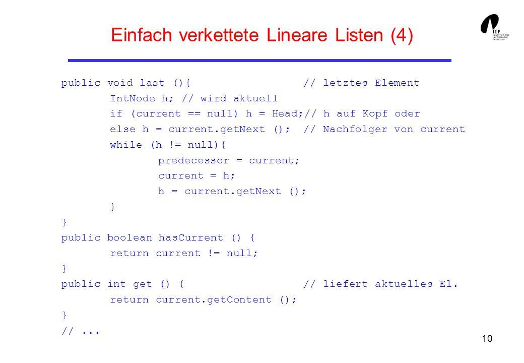 10 Einfach verkettete Lineare Listen (4) public void last (){ // letztes Element IntNode h; // wird aktuell if (current == null) h = Head;// h auf Kop