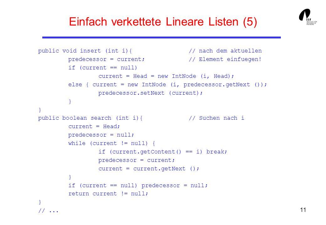 11 Einfach verkettete Lineare Listen (5) public void insert (int i){ // nach dem aktuellen predecessor = current; // Element einfuegen! if (current ==