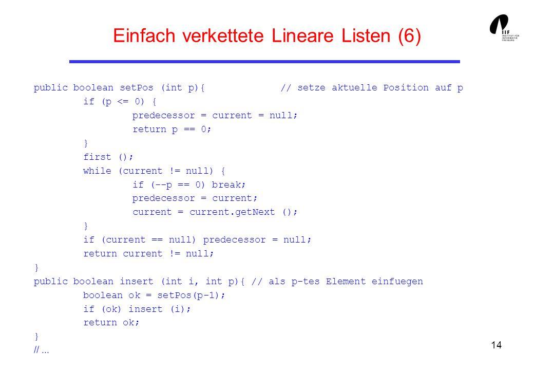 14 Einfach verkettete Lineare Listen (6) public boolean setPos (int p){ // setze aktuelle Position auf p if (p <= 0) { predecessor = current = null; r