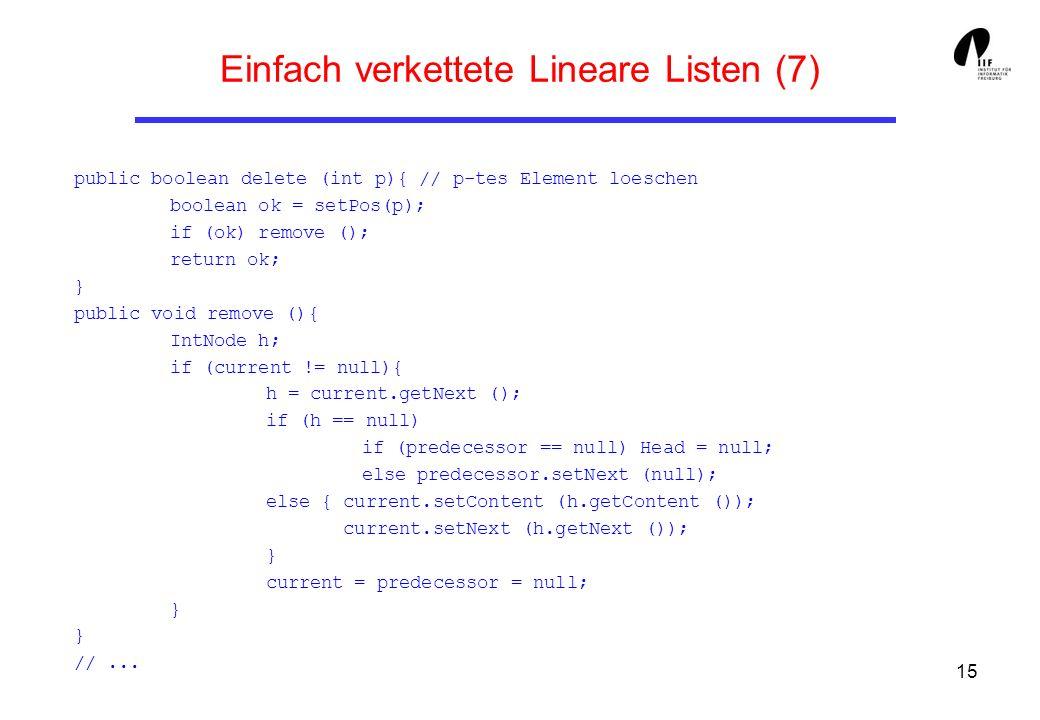 15 Einfach verkettete Lineare Listen (7) public boolean delete (int p){ // p-tes Element loeschen boolean ok = setPos(p); if (ok) remove (); return ok