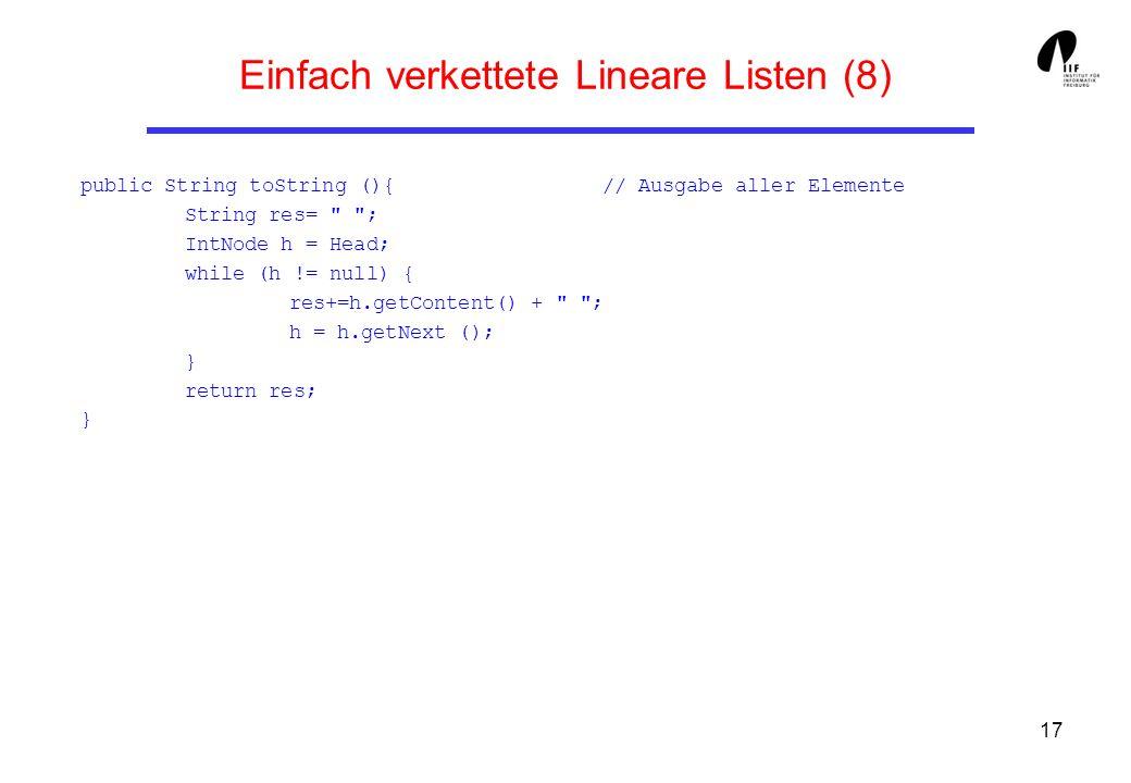 17 Einfach verkettete Lineare Listen (8) public String toString (){ // Ausgabe aller Elemente String res=