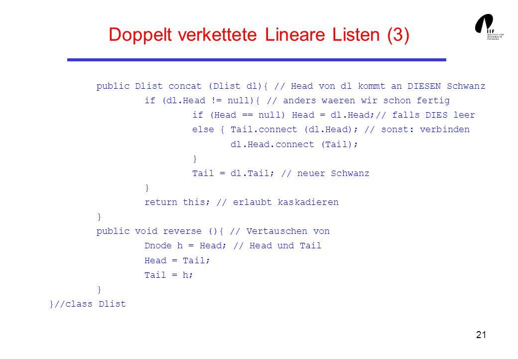 21 Doppelt verkettete Lineare Listen (3) public Dlist concat (Dlist dl){ // Head von dl kommt an DIESEN Schwanz if (dl.Head != null){ // anders waeren