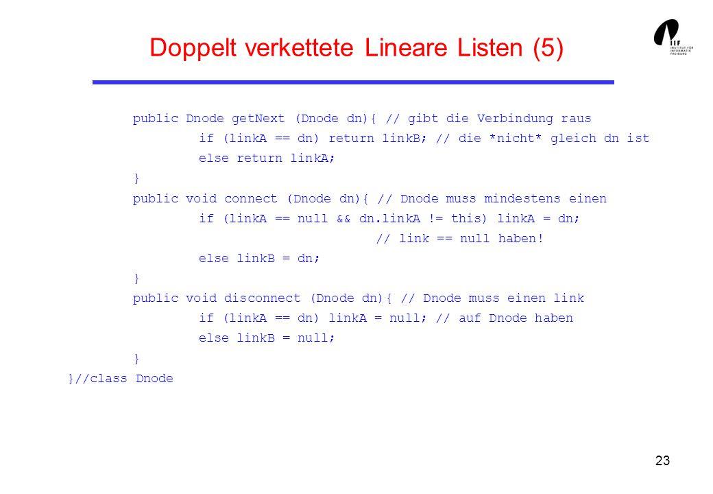 23 Doppelt verkettete Lineare Listen (5) public Dnode getNext (Dnode dn){ // gibt die Verbindung raus if (linkA == dn) return linkB; // die *nicht* gl