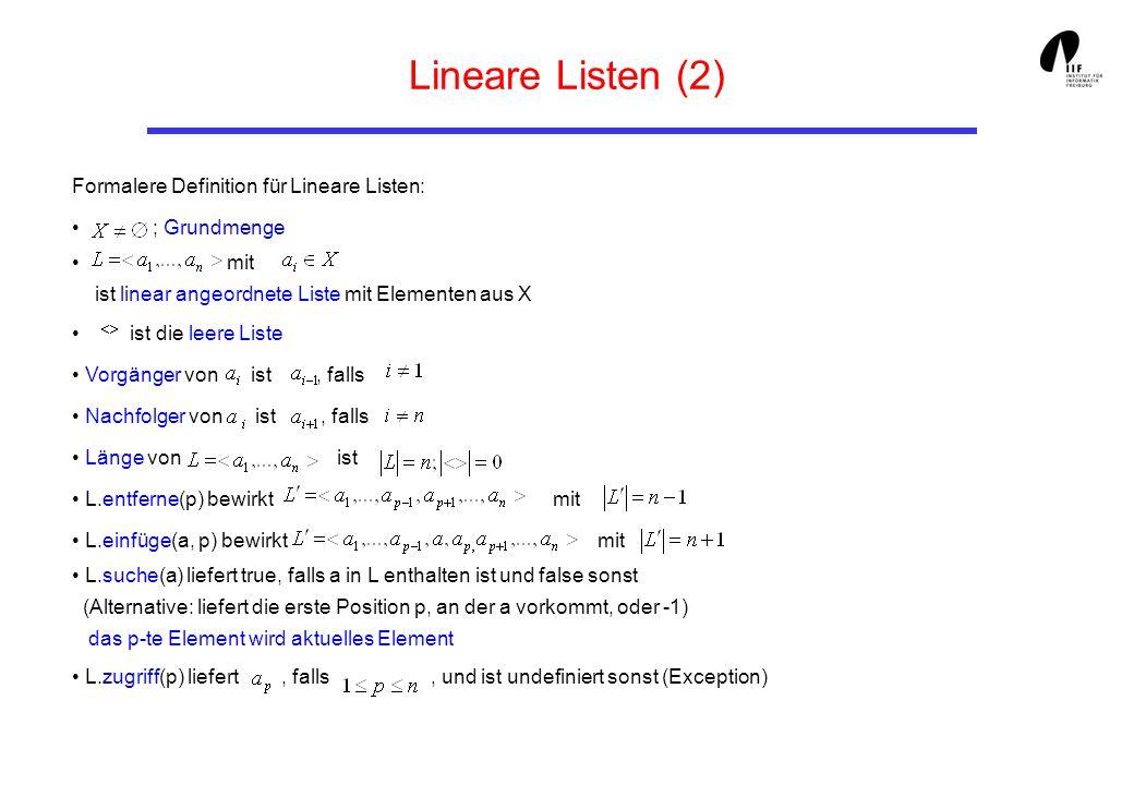 14 Einfach verkettete Lineare Listen (6) public boolean setPos (int p){ // setze aktuelle Position auf p if (p <= 0) { predecessor = current = null; return p == 0; } first (); while (current != null) { if (--p == 0) break; predecessor = current; current = current.getNext (); } if (current == null) predecessor = null; return current != null; } public boolean insert (int i, int p){ // als p-tes Element einfuegen boolean ok = setPos(p-1); if (ok) insert (i); return ok; } //...
