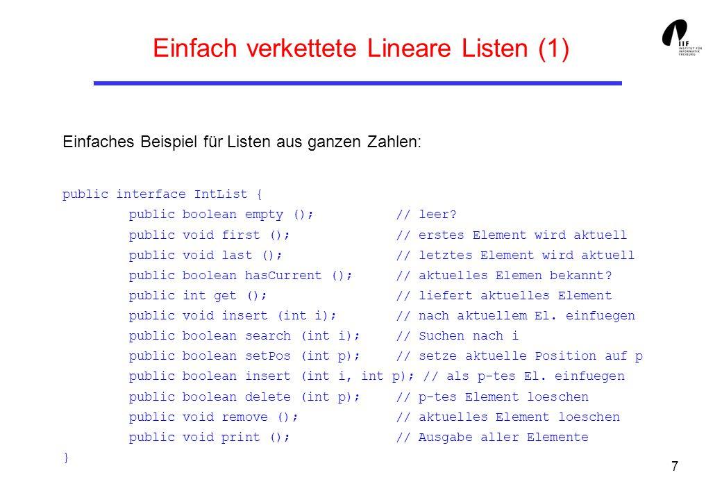 8 Einfach verkettete Lineare Listen (2) class IntNode { // die Knotenklasse private int content; // Inhalt private IntNode next; // Nachfolger public IntNode (int i, IntNode n){ // Konstruktor content = i; // setzt Inhalt next = n; // und Nachfolger } public int getContent (){ // gibt Inhalt raus return content; } public void setContent (int i){ // setzt Inhalt content = i; } public IntNode getNext (){ // gibt Nachfolger raus return next; } public void setNext (IntNode n){ // setzt Nachfolger next = n; }
