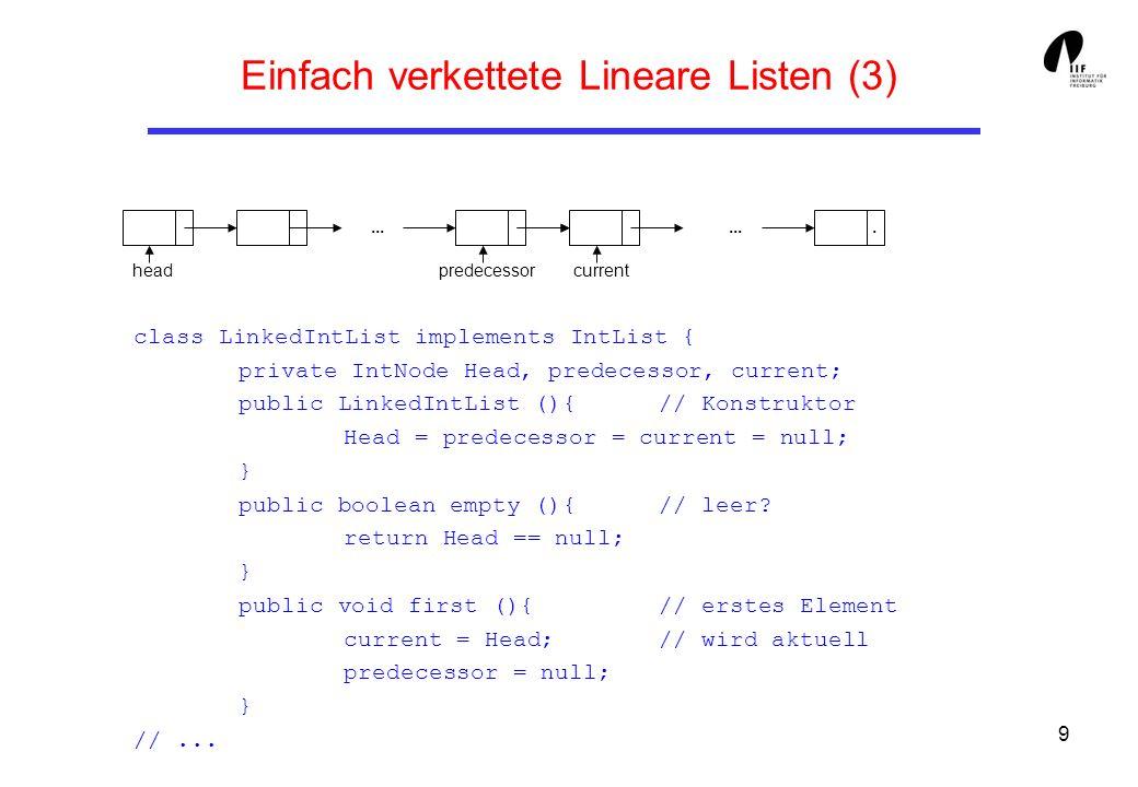 10 Einfach verkettete Lineare Listen (4) public void last (){ // letztes Element IntNode h; // wird aktuell if (current == null) h = Head;// h auf Kopf oder else h = current.getNext (); // Nachfolger von current while (h != null){ predecessor = current; current = h; h = current.getNext (); } public boolean hasCurrent () { return current != null; } public int get () { // liefert aktuelles El.