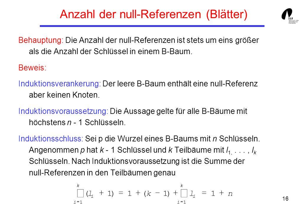 16 Anzahl der null-Referenzen (Blätter) Behauptung: Die Anzahl der null-Referenzen ist stets um eins größer als die Anzahl der Schlüssel in einem B-Ba