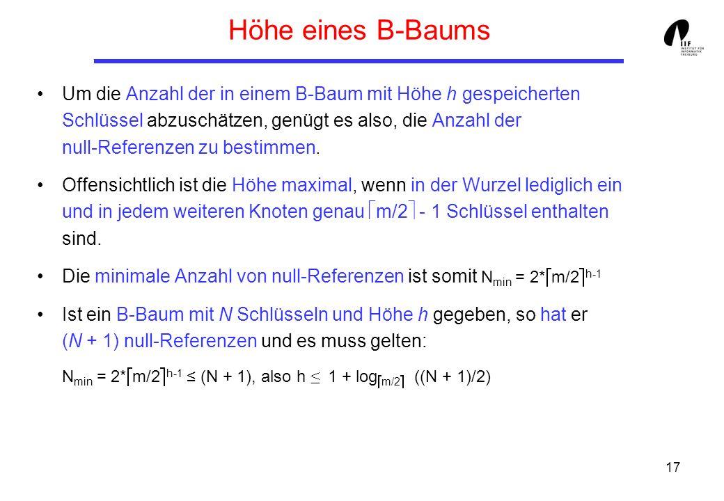 17 Höhe eines B-Baums Um die Anzahl der in einem B-Baum mit Höhe h gespeicherten Schlüssel abzuschätzen, genügt es also, die Anzahl der null-Referenze