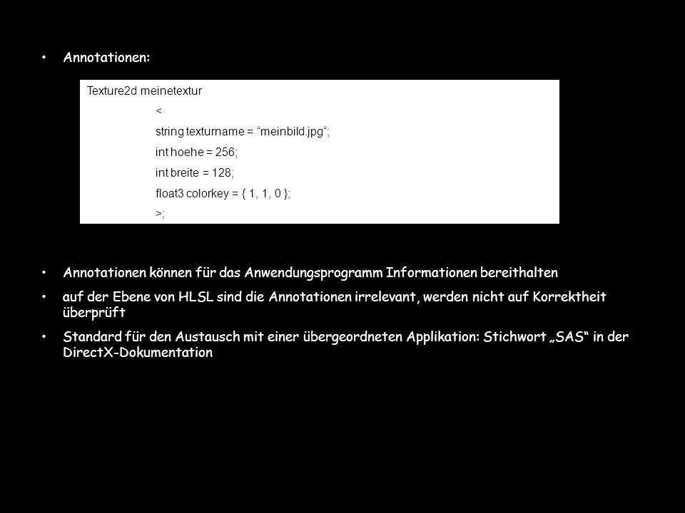 Annotationen: Annotationen können für das Anwendungsprogramm Informationen bereithalten auf der Ebene von HLSL sind die Annotationen irrelevant, werde