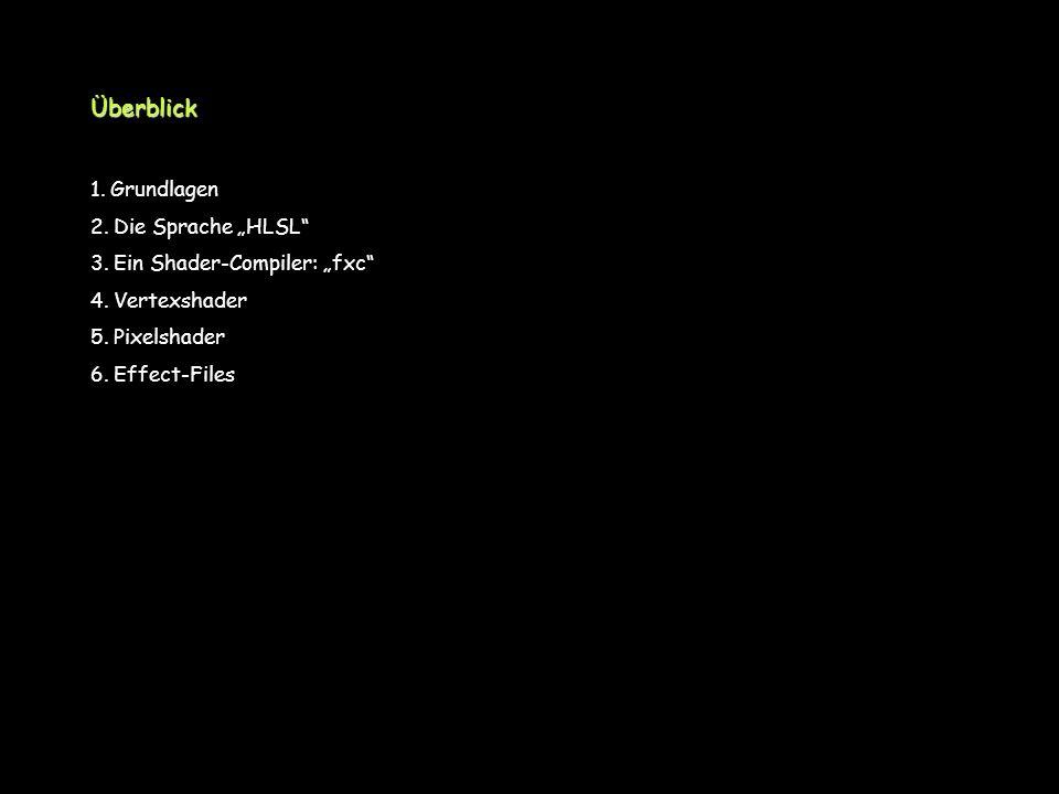 Überblick 1. Grundlagen 2. Die Sprache HLSL 3. Ein Shader-Compiler: fxc 4. Vertexshader 5. Pixelshader 6. Effect-Files