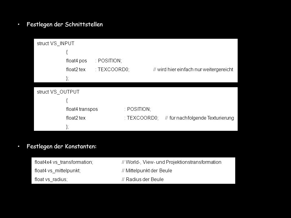Festlegen der Schnittstellen Festlegen der Konstanten: struct VS_INPUT { float4 pos: POSITION; float2 tex: TEXCOORD0;// wird hier einfach nur weiterge