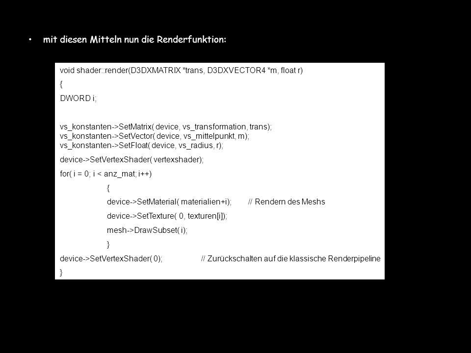 mit diesen Mitteln nun die Renderfunktion: void shader::render(D3DXMATRIX *trans, D3DXVECTOR4 *m, float r) { DWORD i; vs_konstanten->SetMatrix( device