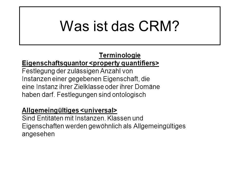 Was ist das CRM? Terminologie Eigenschaftsquantor Festlegung der zulässigen Anzahl von Instanzen einer gegebenen Eigenschaft, die eine Instanz ihrer Z