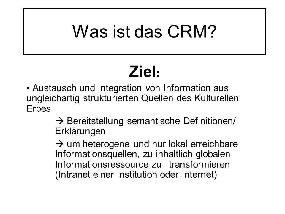 Was ist das CRM? Ziel : Austausch und Integration von Information aus ungleichartig strukturierten Quellen des Kulturellen Erbes Bereitstellung semant
