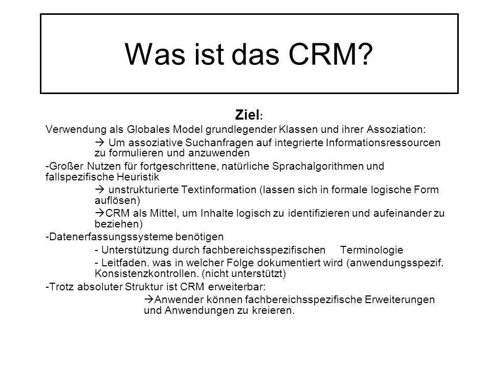 Was ist das CRM? Ziel : Verwendung als Globales Model grundlegender Klassen und ihrer Assoziation: Um assoziative Suchanfragen auf integrierte Informa