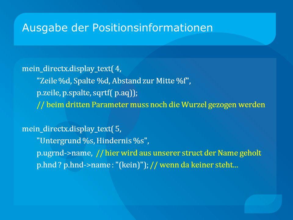 Ausgabe der Positionsinformationen mein_directx.display_text( 4, Zeile %d, Spalte %d, Abstand zur Mitte %f , p.zeile, p.spalte, sqrtf( p.aq)); // beim dritten Parameter muss noch die Wurzel gezogen werden mein_directx.display_text( 5, Untergrund %s, Hindernis %s , p.ugrnd->name, // hier wird aus unserer struct der Name geholt p.hnd .