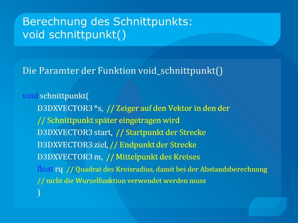 Berechnung des Schnittpunkts: void schnittpunkt() Die Paramter der Funktion void_schnittpunkt() void schnittpunkt( D3DXVECTOR3 *s, // Zeiger auf den Vektor in den der // Schnittpunkt später eingetragen wird D3DXVECTOR3 start, // Startpunkt der Strecke D3DXVECTOR3 ziel, // Endpunkt der Strecke D3DXVECTOR3 m, // Mittelpunkt des Kreises float rq // Quadrat des Kreisradius, damit bei der Abstandsberechnung // nicht die Wurzelfunktion verwendet werden muss )