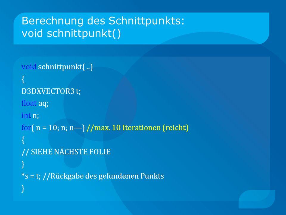 Berechnung des Schnittpunkts: void schnittpunkt() void schnittpunkt(..) { D3DXVECTOR3 t; float aq; int n; for( n = 10; n; n) //max.