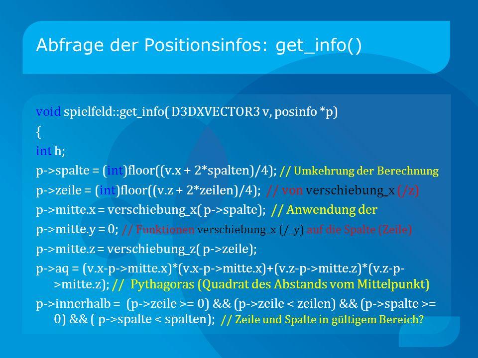 Abfrage der Positionsinfos: get_info() void spielfeld::get_info( D3DXVECTOR3 v, posinfo *p) { int h; p->spalte = (int)floor((v.x + 2*spalten)/4); // Umkehrung der Berechnung p->zeile = (int)floor((v.z + 2*zeilen)/4); // von verschiebung_x (/z) p->mitte.x = verschiebung_x( p->spalte); // Anwendung der p->mitte.y = 0; // Funktionen verschiebung_x (/_y) auf die Spalte (Zeile) p->mitte.z = verschiebung_z( p->zeile); p->aq = (v.x-p->mitte.x)*(v.x-p->mitte.x)+(v.z-p->mitte.z)*(v.z-p- >mitte.z); // Pythagoras (Quadrat des Abstands vom Mittelpunkt) p->innerhalb = (p->zeile >= 0) && (p->zeile spalte >= 0) && ( p->spalte < spalten); // Zeile und Spalte in gültigem Bereich?