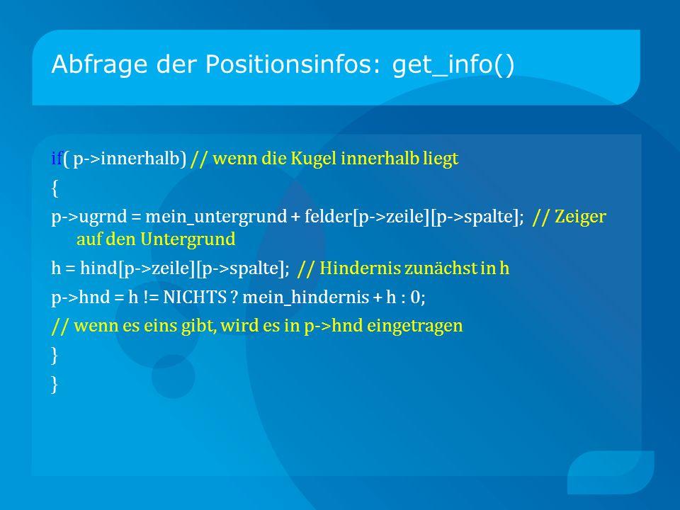 Abfrage der Positionsinfos: get_info() if( p->innerhalb) // wenn die Kugel innerhalb liegt { p->ugrnd = mein_untergrund + felder[p->zeile][p->spalte]; // Zeiger auf den Untergrund h = hind[p->zeile][p->spalte]; // Hindernis zunächst in h p->hnd = h != NICHTS .