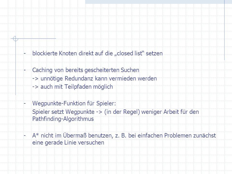 -blockierte Knoten direkt auf die closed list setzen -Caching von bereits gescheiterten Suchen -> unnötige Redundanz kann vermieden werden -> auch mit Teilpfaden möglich -Wegpunkte-Funktion für Spieler: Spieler setzt Wegpunkte -> (in der Regel) weniger Arbeit für den Pathfinding-Algorithmus -A* nicht im Übermaß benutzen, z.