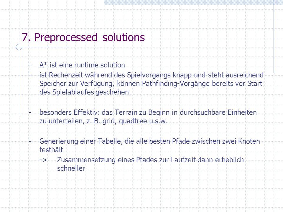 7. Preprocessed solutions -A* ist eine runtime solution -ist Rechenzeit während des Spielvorgangs knapp und steht ausreichend Speicher zur Verfügung,