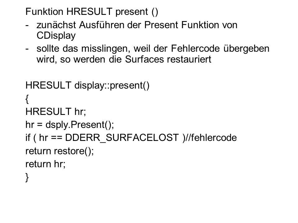 Funktion HRESULT present () -zunächst Ausführen der Present Funktion von CDisplay -sollte das misslingen, weil der Fehlercode übergeben wird, so werden die Surfaces restauriert HRESULT display::present() { HRESULT hr; hr = dsply.Present(); if ( hr == DDERR_SURFACELOST )//fehlercode return restore(); return hr; }