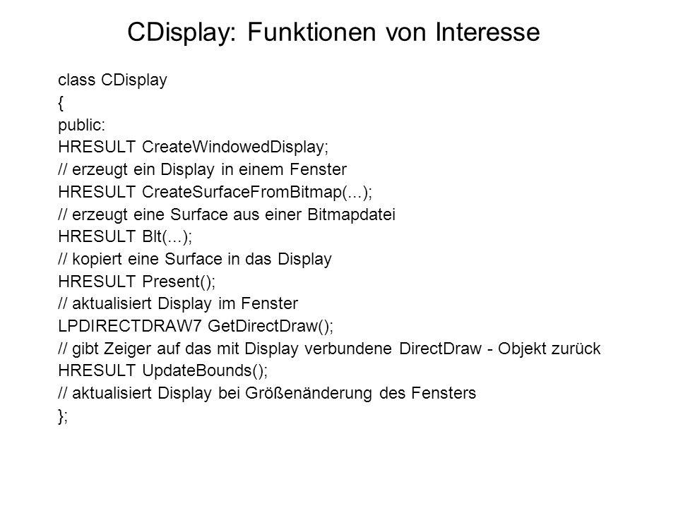 CDisplay: Funktionen von Interesse class CDisplay { public: HRESULT CreateWindowedDisplay; // erzeugt ein Display in einem Fenster HRESULT CreateSurfaceFromBitmap(...); // erzeugt eine Surface aus einer Bitmapdatei HRESULT Blt(...); // kopiert eine Surface in das Display HRESULT Present(); // aktualisiert Display im Fenster LPDIRECTDRAW7 GetDirectDraw(); // gibt Zeiger auf das mit Display verbundene DirectDraw - Objekt zurück HRESULT UpdateBounds(); // aktualisiert Display bei Größenänderung des Fensters };
