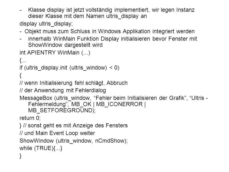 -Klasse display ist jetzt vollständig implementiert, wir legen Instanz dieser Klasse mit dem Namen ultris_display an display ultris_display; - Objekt muss zum Schluss in Windows Applikation integriert werden -innerhalb WinMain Funktion Display initialisieren bevor Fenster mit ShowWindow dargestellt wird int APIENTRY WinMain (...) {...