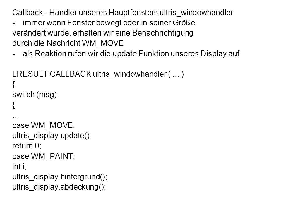 Callback - Handler unseres Hauptfensters ultris_windowhandler -immer wenn Fenster bewegt oder in seiner Größe verändert wurde, erhalten wir eine Benachrichtigung durch die Nachricht WM_MOVE -als Reaktion rufen wir die update Funktion unseres Display auf LRESULT CALLBACK ultris_windowhandler (...