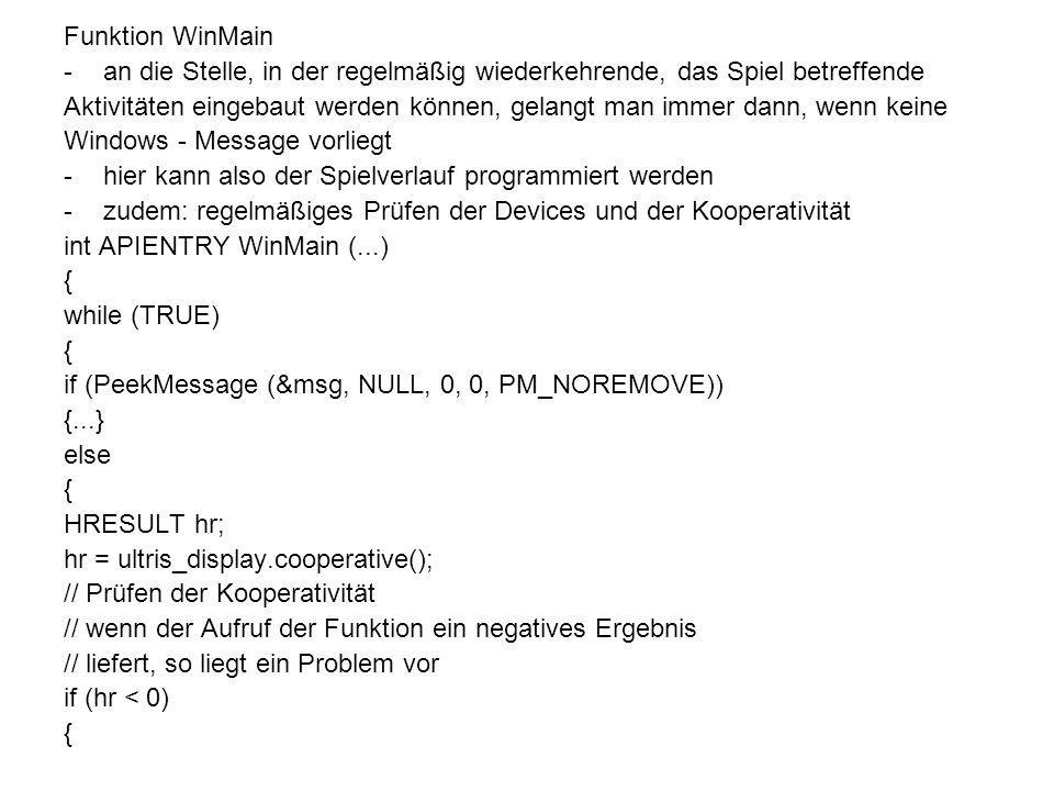 Funktion WinMain -an die Stelle, in der regelmäßig wiederkehrende, das Spiel betreffende Aktivitäten eingebaut werden können, gelangt man immer dann, wenn keine Windows - Message vorliegt -hier kann also der Spielverlauf programmiert werden -zudem: regelmäßiges Prüfen der Devices und der Kooperativität int APIENTRY WinMain (...) { while (TRUE) { if (PeekMessage (&msg, NULL, 0, 0, PM_NOREMOVE)) {...} else { HRESULT hr; hr = ultris_display.cooperative(); // Prüfen der Kooperativität // wenn der Aufruf der Funktion ein negatives Ergebnis // liefert, so liegt ein Problem vor if (hr < 0) {