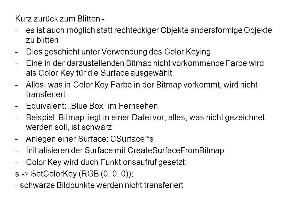 Kurz zurück zum Blitten - -es ist auch möglich statt rechteckiger Objekte andersformige Objekte zu blitten -Dies geschieht unter Verwendung des Color Keying -Eine in der darzustellenden Bitmap nicht vorkommende Farbe wird als Color Key für die Surface ausgewählt -Alles, was in Color Key Farbe in der Bitmap vorkommt, wird nicht transferiert -Equivalent: Blue Box im Fernsehen -Beispiel: Bitmap liegt in einer Datei vor, alles, was nicht gezeichnet werden soll, ist schwarz -Anlegen einer Surface: CSurface *s -Initialisieren der Surface mit CreateSurfaceFromBitmap -Color Key wird duch Funktionsaufruf gesetzt: s -> SetColorKey (RGB (0, 0, 0)); - schwarze Bildpunkte werden nicht transferiert