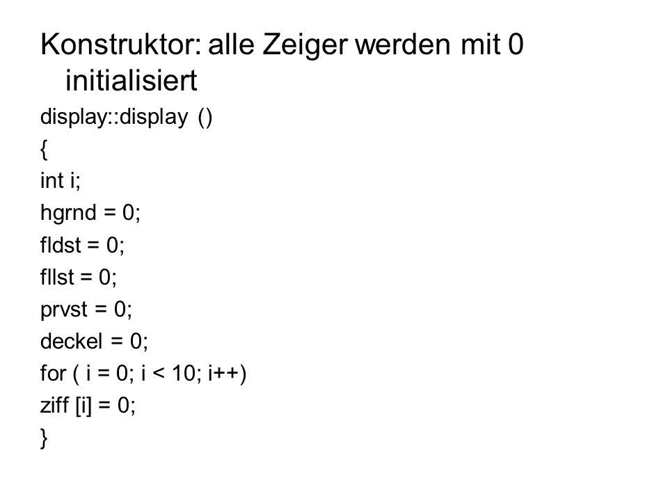 Konstruktor: alle Zeiger werden mit 0 initialisiert display::display () { int i; hgrnd = 0; fldst = 0; fllst = 0; prvst = 0; deckel = 0; for ( i = 0; i < 10; i++) ziff [i] = 0; }