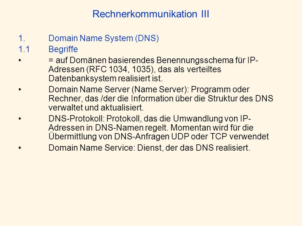 Rechnerkommunikation III 1. Domain Name System (DNS) 1.1 Begriffe = auf Domänen basierendes Benennungsschema für IP- Adressen (RFC 1034, 1035), das al