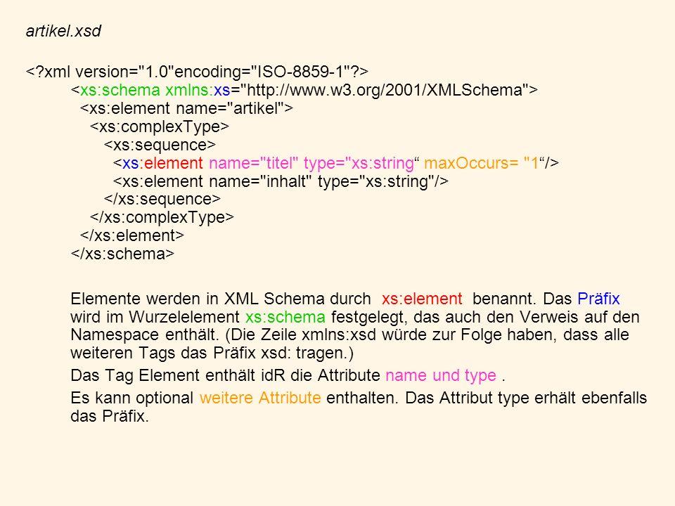 artikel.xsd Elemente werden in XML Schema durch xs:element benannt. Das Präfix wird im Wurzelelement xs:schema festgelegt, das auch den Verweis auf de