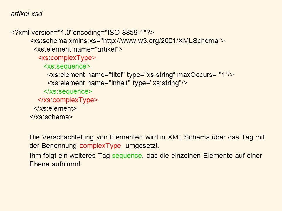 artikel.xsd Die Verschachtelung von Elementen wird in XML Schema über das Tag mit der Benennung complexType umgesetzt. Ihm folgt ein weiteres Tag sequ