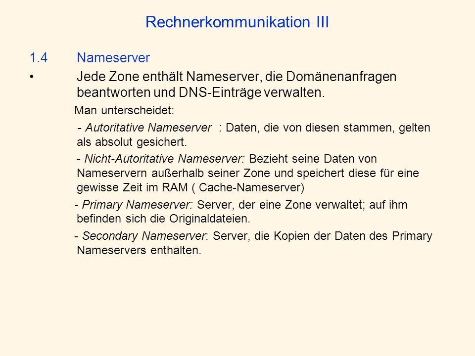 Rechnerkommunikation III 1.4 Nameserver Jede Zone enthält Nameserver, die Domänenanfragen beantworten und DNS-Einträge verwalten. Man unterscheidet: -