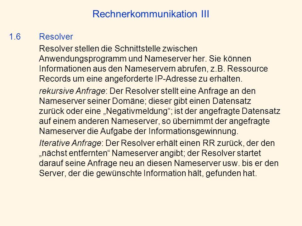 Rechnerkommunikation III 1.6 Resolver Resolver stellen die Schnittstelle zwischen Anwendungsprogramm und Nameserver her. Sie können Informationen aus
