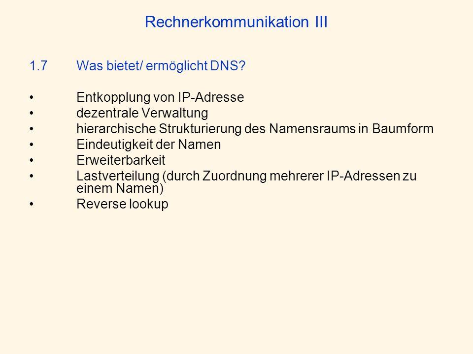 Rechnerkommunikation III 1.7 Was bietet/ ermöglicht DNS? Entkopplung von IP-Adresse dezentrale Verwaltung hierarchische Strukturierung des Namensraums