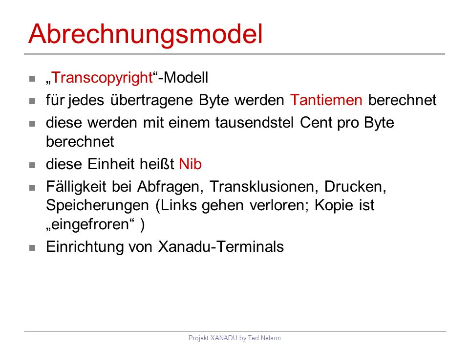 Projekt XANADU by Ted Nelson Abrechnungsmodel Transcopyright-Modell für jedes übertragene Byte werden Tantiemen berechnet diese werden mit einem tause