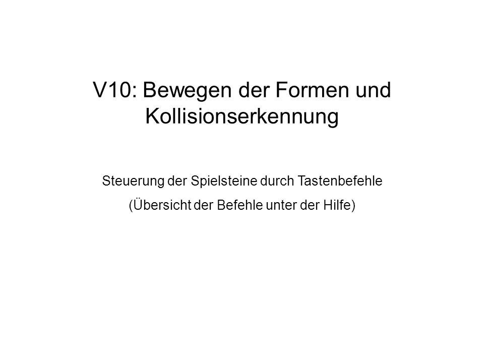 V10: Bewegen der Formen und Kollisionserkennung Steuerung der Spielsteine durch Tastenbefehle (Übersicht der Befehle unter der Hilfe)