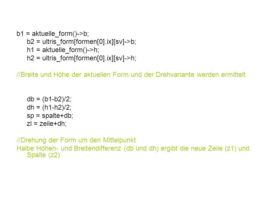 b1 = aktuelle_form()->b; b2 = ultris_form[formen[0].ix][sv]->b; h1 = aktuelle_form()->h; h2 = ultris_form[formen[0].ix][sv]->h; //Breite und Höhe der aktuellen Form und der Drehvariante werden ermittelt db = (b1-b2)/2; dh = (h1-h2)/2; sp = spalte+db; zl = zeile+dh; //Drehung der Form um den Mittelpunkt Halbe Höhen- und Breitendifferenz (db und dh) ergibt die neue Zeile (z1) und Spalte (z2)