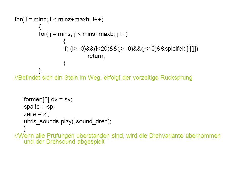 for( i = minz; i < minz+maxh; i++) { for( j = mins; j < mins+maxb; j++) { if( (i>=0)&&(i =0)&&(j<10)&&spielfeld[i][j]) return; } //Befindet sich ein Stein im Weg, erfolgt der vorzeitige Rücksprung formen[0].dv = sv; spalte = sp; zeile = zl; ultris_sounds.play( sound_dreh); } //Wenn alle Prüfungen überstanden sind, wird die Drehvariante übernommen und der Drehsound abgespielt