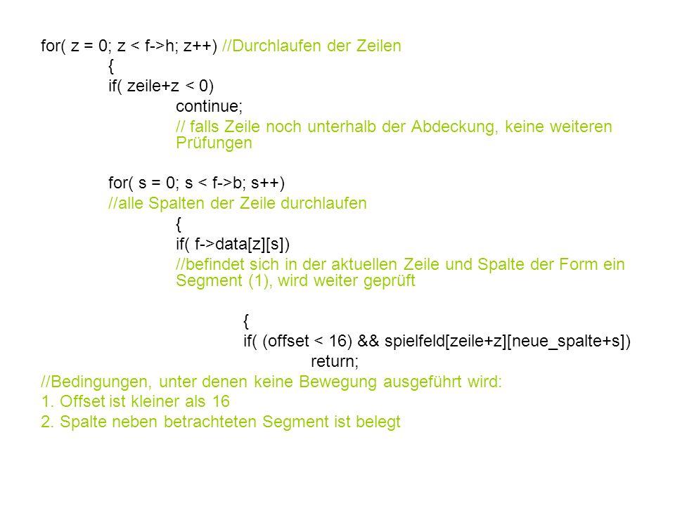 for( z = 0; z h; z++) //Durchlaufen der Zeilen { if( zeile+z < 0) continue; // falls Zeile noch unterhalb der Abdeckung, keine weiteren Prüfungen for( s = 0; s b; s++) //alle Spalten der Zeile durchlaufen { if( f->data[z][s]) //befindet sich in der aktuellen Zeile und Spalte der Form ein Segment (1), wird weiter geprüft { if( (offset < 16) && spielfeld[zeile+z][neue_spalte+s]) return; //Bedingungen, unter denen keine Bewegung ausgeführt wird: 1.