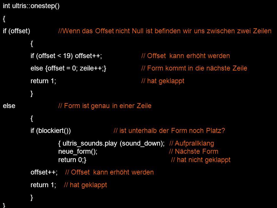 int ultris:: blockiert() { int z, s, zz; for (z=0; z h; z++) // jede Zeile der Form { for (s=0; s b; s++) // jede Spalte der Form { if (aktuelle_form()->data[z][s]) // wenn entsprechendes Segment gesetzt ist { zz = zeile + z +1; // Spielfeldsegment unter Formsegement if ((zz>=20) || // Wenn die Form am unteren Rand ist ((zz>=0 && (spielfeld[zz][spalte+s]))) // Wenn das Spielfeldsegment unter dem Formsegment gesetzt ist return 1; // Form wird blockiert }}} return 0; // Form wird nicht blockiert }